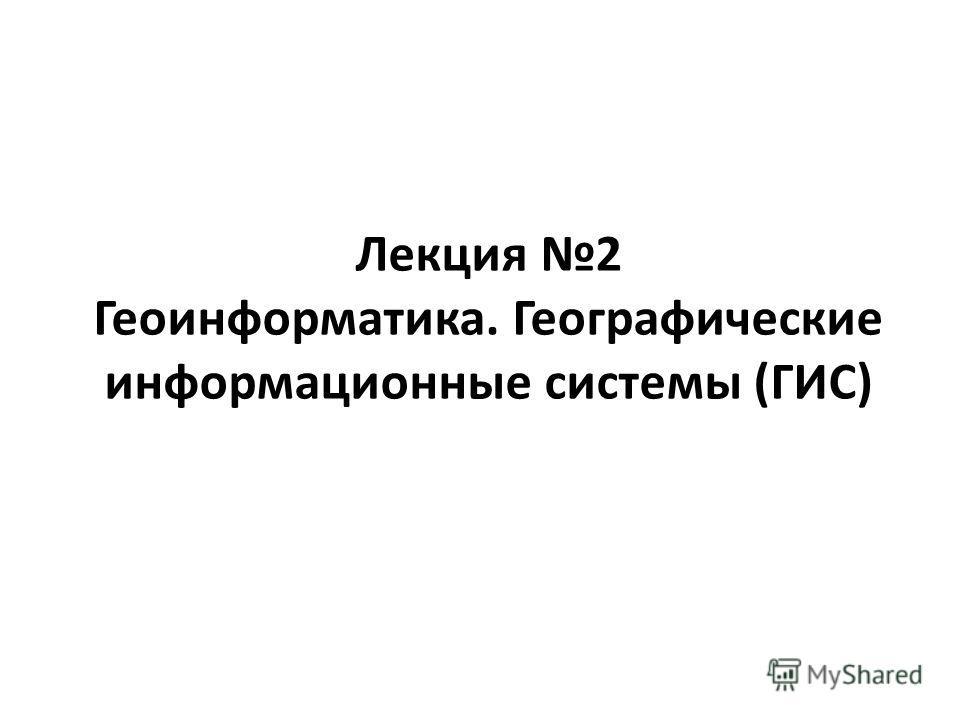 Лекция 2 Геоинформатика. Географические информационные системы (ГИС)