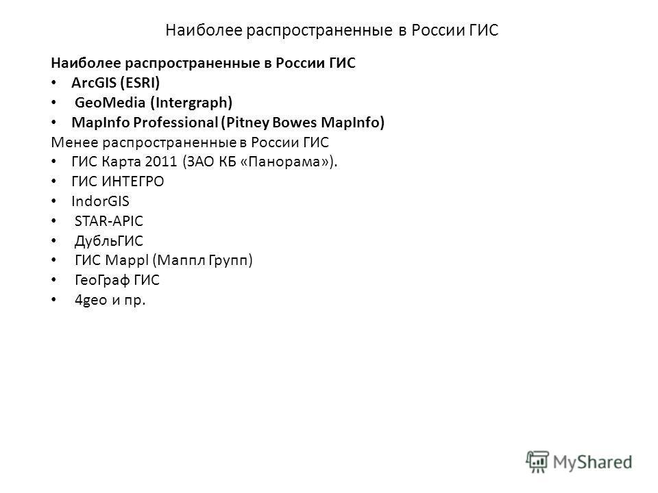 Наиболее распространенные в России ГИС ArcGIS (ESRI) GeoMedia (Intergraph) MapInfo Professional (Pitney Bowes MapInfo) Менее распространенные в России ГИС ГИС Карта 2011 (ЗАО КБ «Панорама»). ГИС ИНТЕГРО IndorGIS STAR-APIC ДубльГИС ГИС Mappl (Маппл Гр