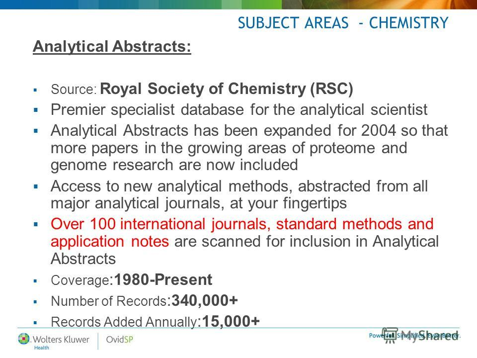 SUBJECT AREAS - CHEMISTRY Analytical Abstracts: Source: Royal Society of Chemistry (RSC) Premier specialist database for the analytical scientist Analytical Abstracts has been expanded for 2004 so that more papers in the growing areas of proteome and