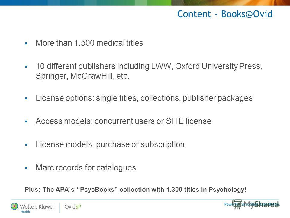 Content - Books@Ovid More than 1.500 medical titles 10 different publishers including LWW, Oxford University Press, Springer, McGrawHill, etc. License options: single titles, collections, publisher packages Access models: concurrent users or SITE lic