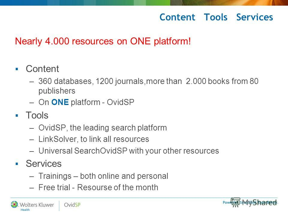 Content Tools Services Nearly 4.000 resources on ONE platform! Content –360 databases, 1200 journals,more than 2.000 books from 80 publishers –On ONE platform - OvidSP Tools –OvidSP, the leading search platform –LinkSolver, to link all resources –Uni