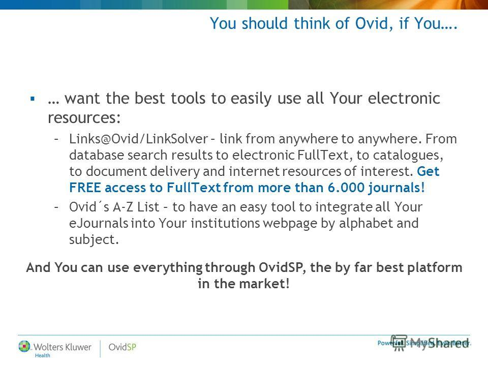 You should think of Ovid, if You…. … want the best tools to easily use all Your electronic resources: –Links@Ovid/LinkSolver – link from anywhere to anywhere. From database search results to electronic FullText, to catalogues, to document delivery an