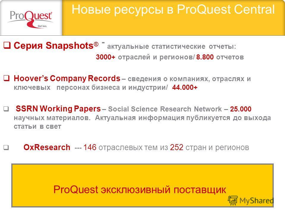Новые ресурсы в ProQuest Central Серия Snapshots ® - актуальные статистические отчеты: 3000+ отраслей и регионов/ 8.800 отчетов Hoovers Company Records – сведения о компаниях, отраслях и ключевых персонах бизнеса и индустрии/ 44.000+ SSRN Working Pap