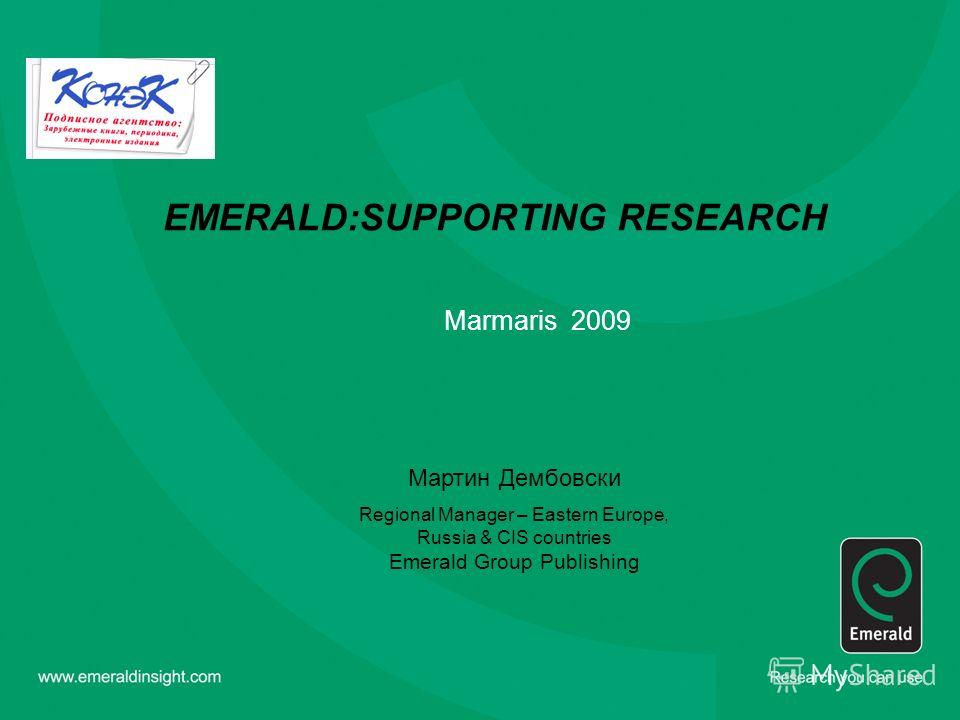 EMERALD:SUPPORTING RESEARCH Marmaris 2009 Мартин Дембовски Regional Manager – Eastern Europe, Russia & CIS countries Emerald Group Publishing