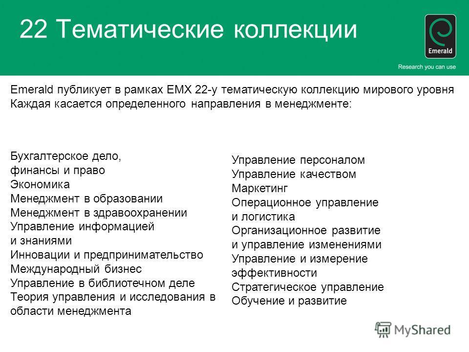 22 Тематические коллекции Emerald публикует в рамках EMX 22-у тематическую коллекцию мирового уровня Каждая касается определенного направления в менеджменте: Бухгалтерское дело, финансы и право Экономика Менеджмент в образовании Менеджмент в здравоох
