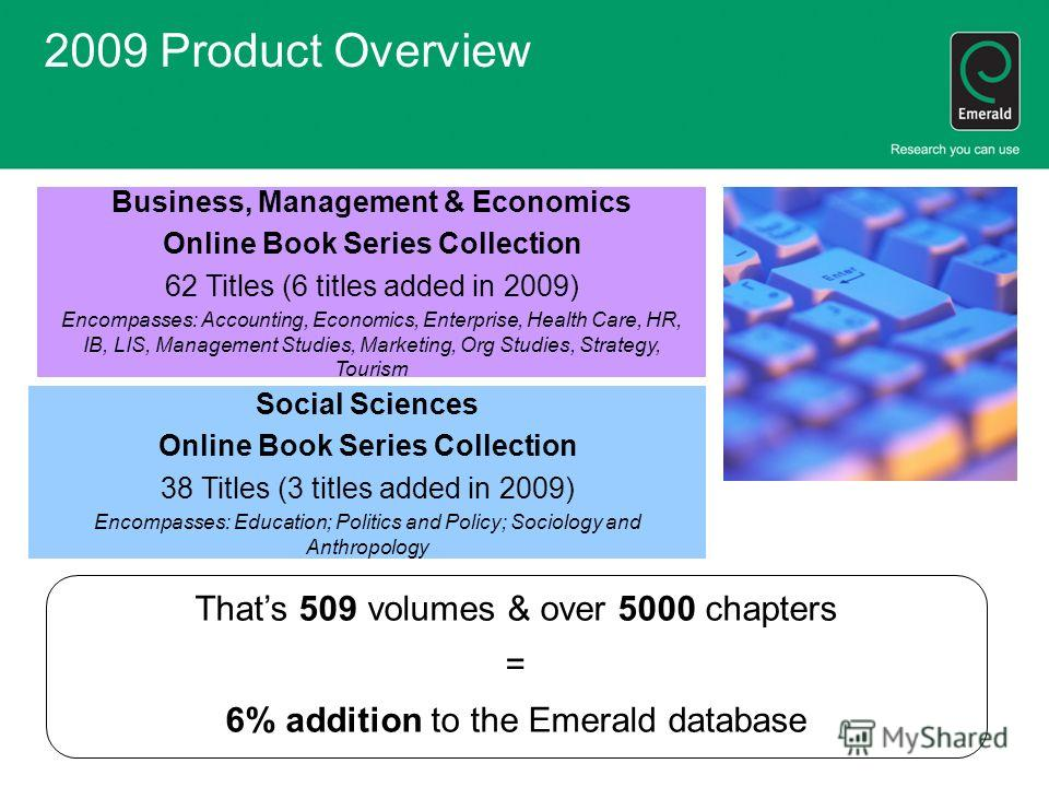2009 Product Overview Business, Management & Economics Online Book Series Collection 62 Titles (6 titles added in 2009) Encompasses: Accounting, Economics, Enterprise, Health Care, HR, IB, LIS, Management Studies, Marketing, Org Studies, Strategy, To