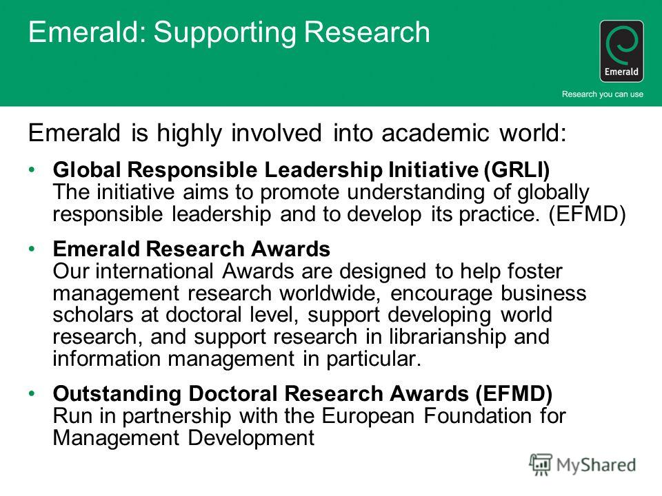 Emerald: Supporting Research Emerald is highly involved into academic world: Global Responsible Leadership Initiative (GRLI) The initiative aims to promote understanding of globally responsible leadership and to develop its practice. (EFMD) Emerald R