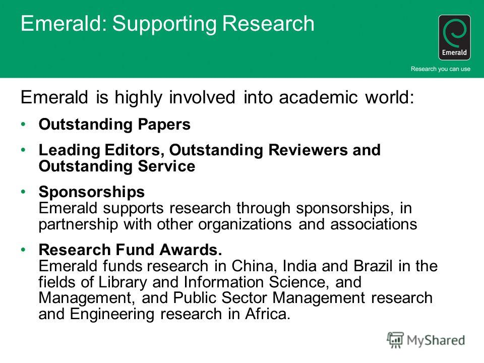 Emerald: Supporting Research Emerald is highly involved into academic world: Outstanding Papers Leading Editors, Outstanding Reviewers and Outstanding Service Sponsorships Emerald supports research through sponsorships, in partnership with other orga