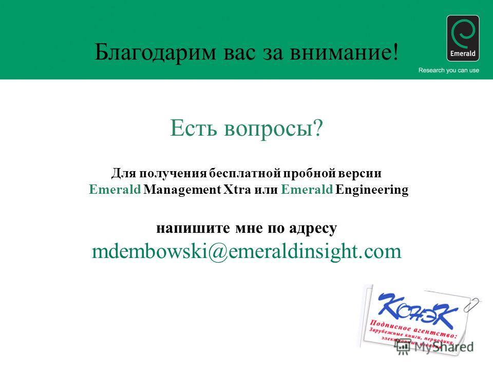 Благодарим вас за внимание! Есть вопросы? Для получения бесплатной пробной версии Emerald Management Xtra или Emerald Engineering напишите мне по адресу mdembowski@emeraldinsight.com