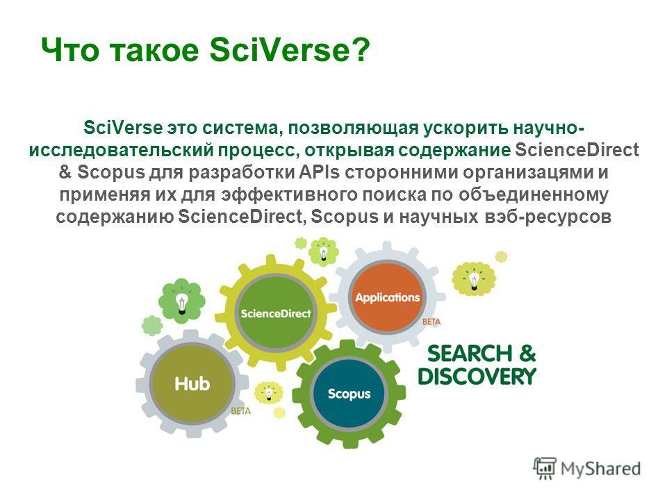 Что такое SciVerse? SciVerse это система, позволяющая ускорить научно- исследовательский процесс, открывая содержание ScienceDirect & Scopus для разработки APIs сторонними организацями и применяя их для эффективного поиска по объединенному содержанию