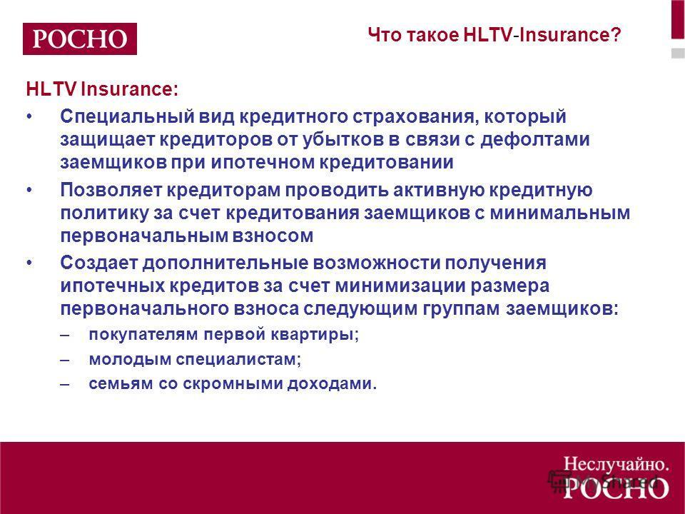 HLTV Insurance: Специальный вид кредитного страхования, который защищает кредиторов от убытков в связи с дефолтами заемщиков при ипотечном кредитовании Позволяет кредиторам проводить активную кредитную политику за счет кредитования заемщиков с минима