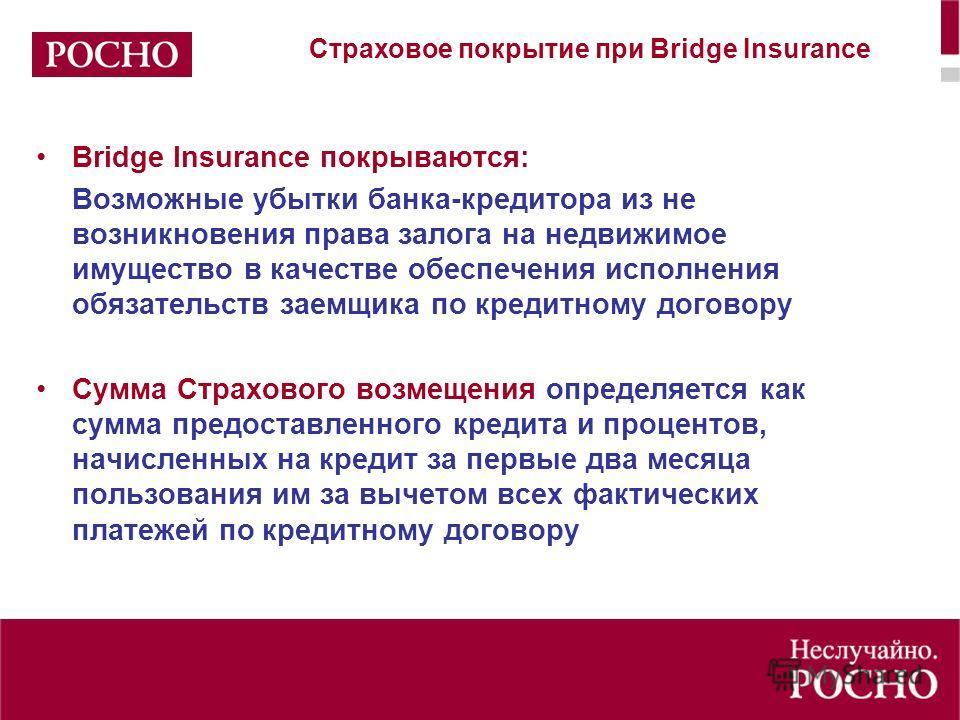 Bridge Insurance покрываются: Возможные убытки банка-кредитора из не возникновения права залога на недвижимое имущество в качестве обеспечения исполнения обязательств заемщика по кредитному договору Сумма Страхового возмещения определяется как сумма