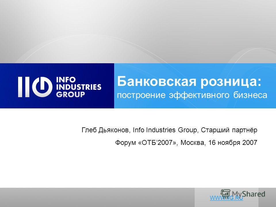 Глеб Дьяконов, Info Industries Group, Старший партнёр Форум «ОТБ2007», Москва, 16 ноября 2007 WWW.IIG.RU Банковская розница: построение эффективного бизнеса