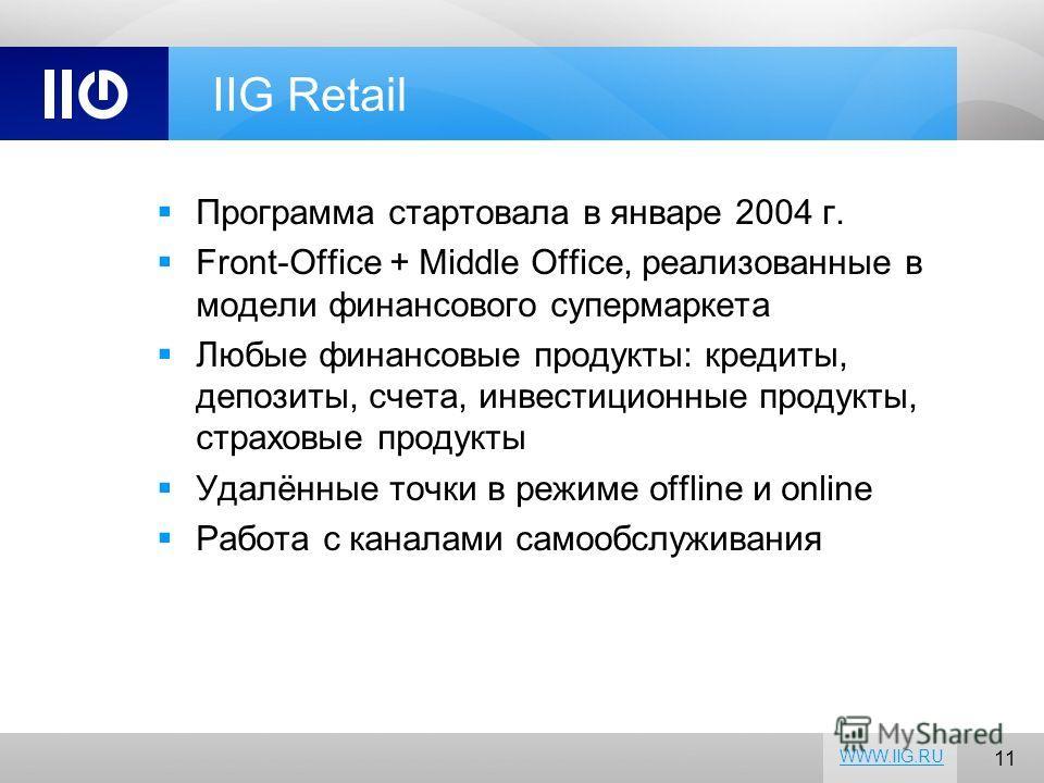 11 WWW.IIG.RU IIG Retail Программа стартовала в январе 2004 г. Front-Office + Middle Office, реализованные в модели финансового супермаркета Любые финансовые продукты: кредиты, депозиты, счета, инвестиционные продукты, страховые продукты Удалённые то