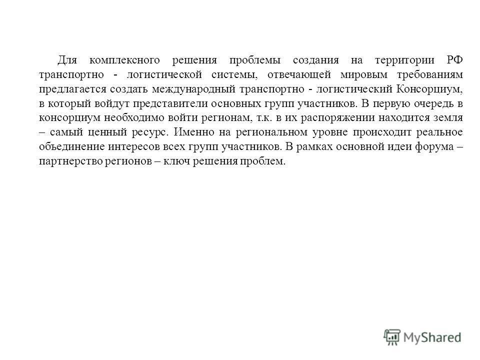 Для комплексного решения проблемы создания на территории РФ транспортно - логистической системы, отвечающей мировым требованиям предлагается создать международный транспортно - логистический Консорциум, в который войдут представители основных групп у