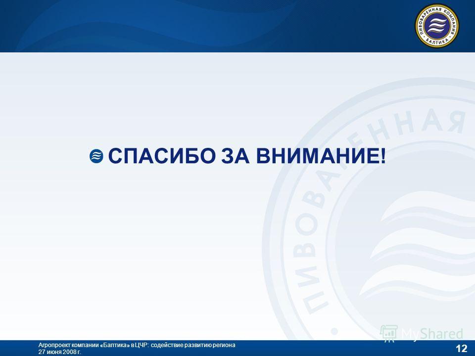 12 Агропроект компании «Балтика» в ЦЧР: содействие развитию региона 27 июня 2008 г. СПАСИБО ЗА ВНИМАНИЕ!
