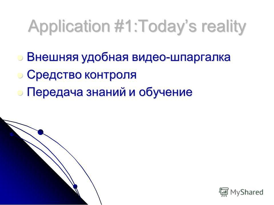 Application #1:Todays reality Внешняя удобная видео-шпаргалка Внешняя удобная видео-шпаргалка Средство контроля Средство контроля Передача знаний и обучение Передача знаний и обучение