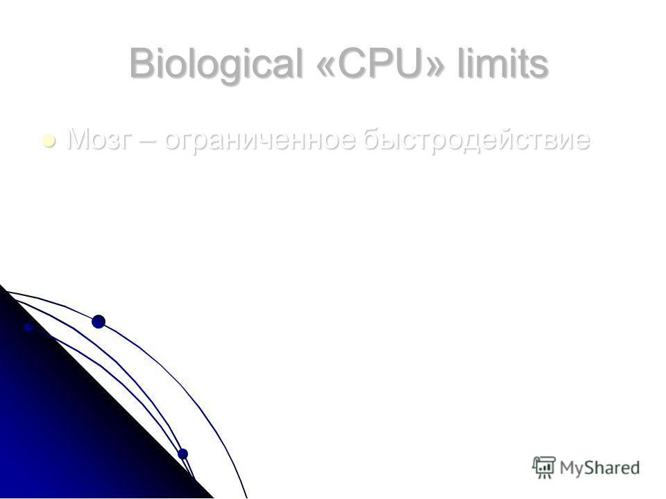 Biological «CPU» limits Biological «CPU» limits Мозг – ограниченное быстродействие Мозг – ограниченное быстродействие