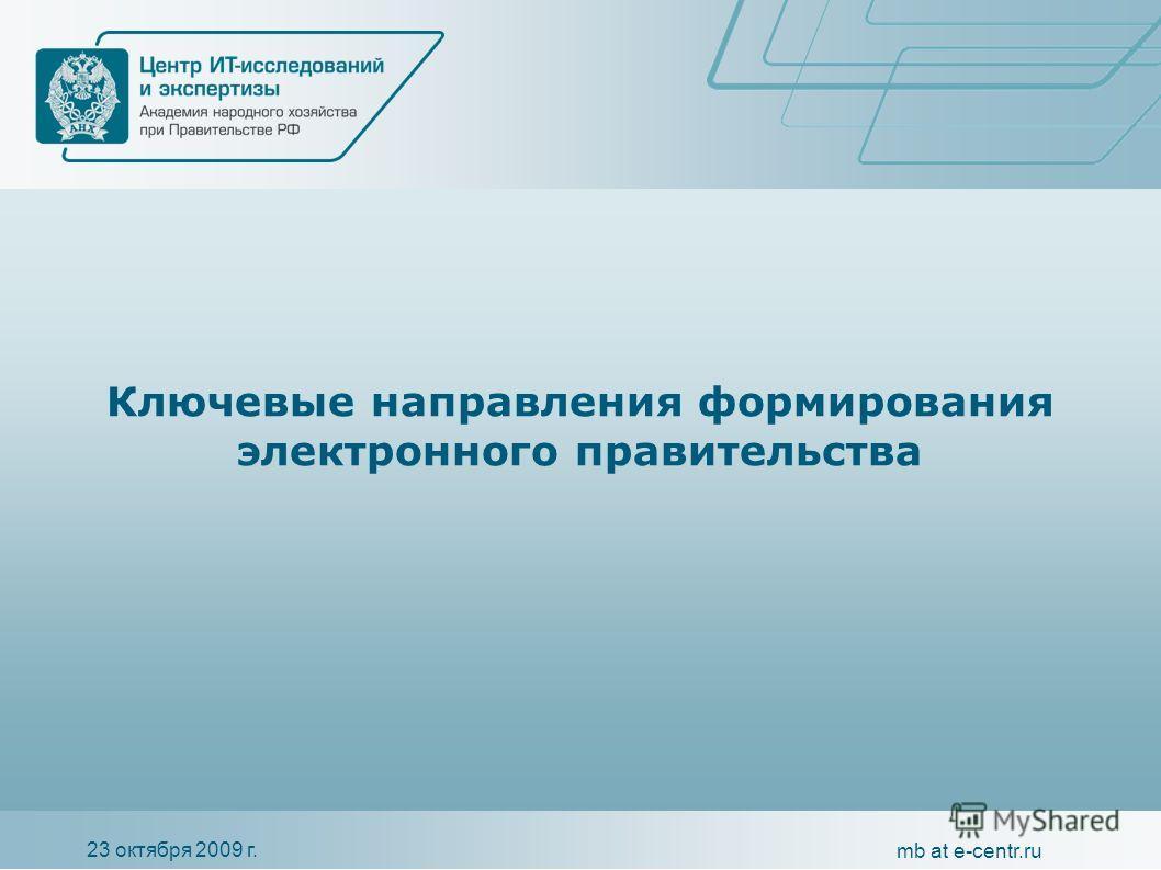 23 октября 2009 г. mb at e-centr.ru Ключевые направления формирования электронного правительства