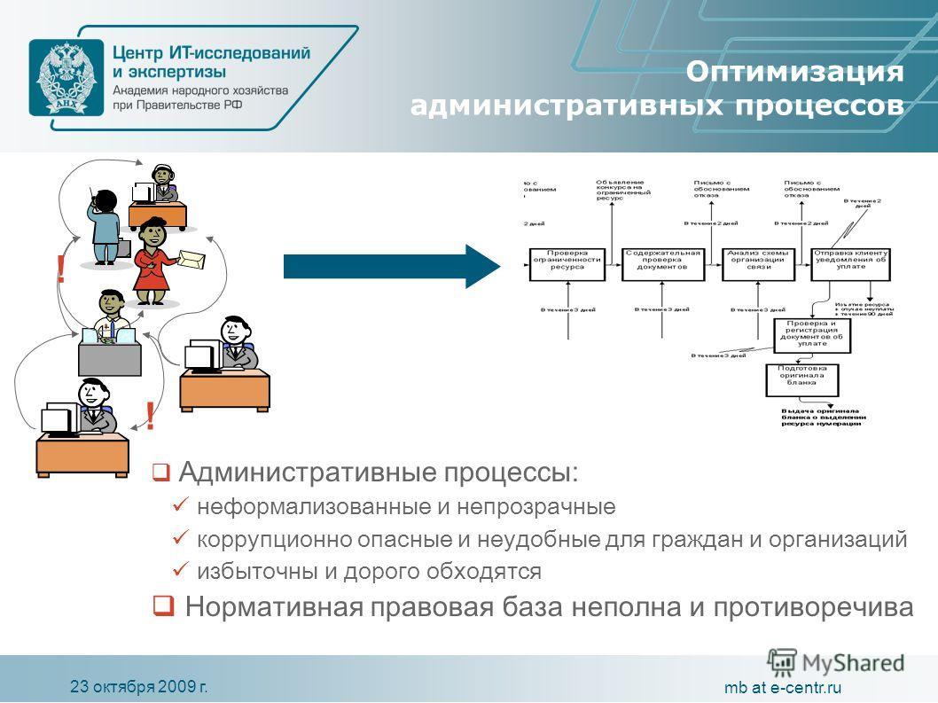 23 октября 2009 г. mb at e-centr.ru Оптимизация административных процессов Административные процессы: неформализованные и непрозрачные коррупционно опасные и неудобные для граждан и организаций избыточны и дорого обходятся Нормативная правовая база н