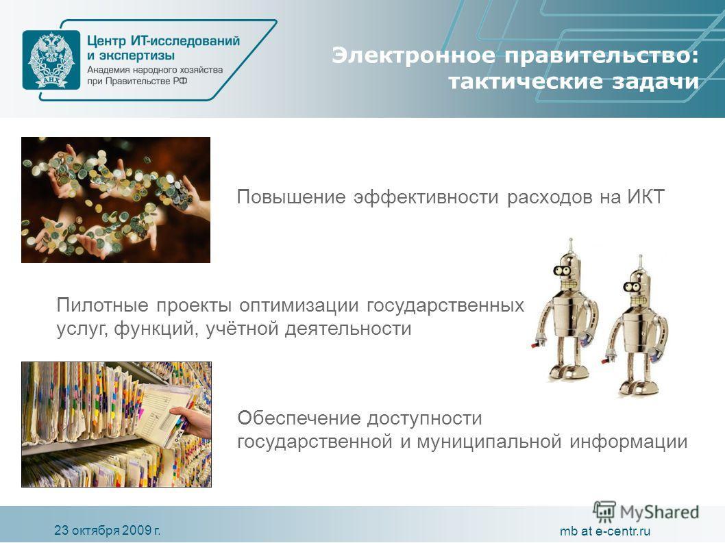 23 октября 2009 г. mb at e-centr.ru Электронное правительство: тактические задачи Обеспечение доступности государственной и муниципальной информации Пилотные проекты оптимизации государственных услуг, функций, учётной деятельности Повышение эффективн