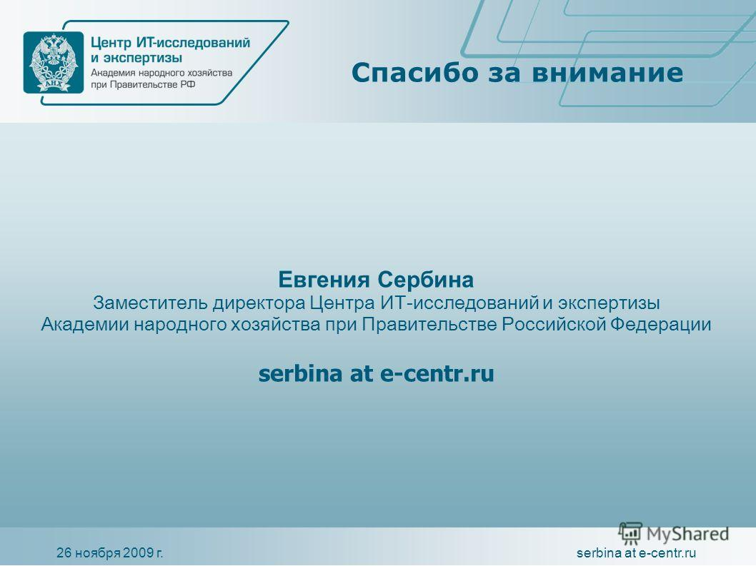 26 ноября 2009 г.serbina at e-centr.ru Спасибо за внимание Евгения Сербина Заместитель директора Центра ИТ-исследований и экспертизы Академии народного хозяйства при Правительстве Российской Федерации serbina at e-centr.ru