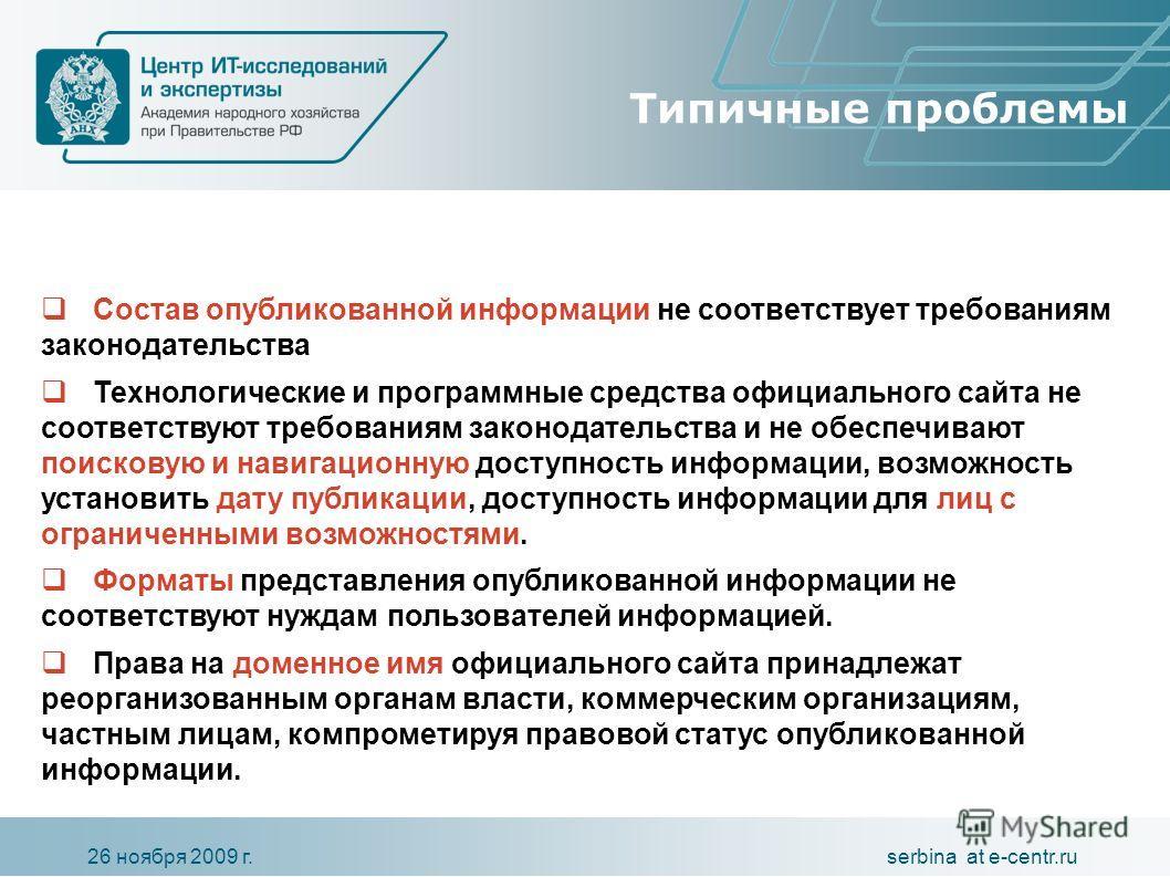 serbina at e-centr.ru26 ноября 2009 г. Типичные проблемы Состав опубликованной информации не соответствует требованиям законодательства Технологические и программные средства официального сайта не соответствуют требованиям законодательства и не обесп