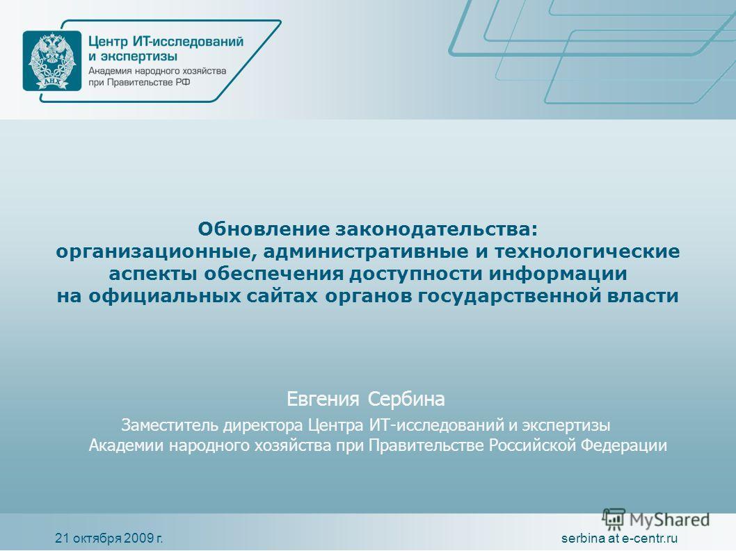 21 октября 2009 г.serbina at e-centr.ru Обновление законодательства: организационные, административные и технологические аспекты обеспечения доступности информации на официальных сайтах органов государственной власти Евгения Сербина Заместитель дирек