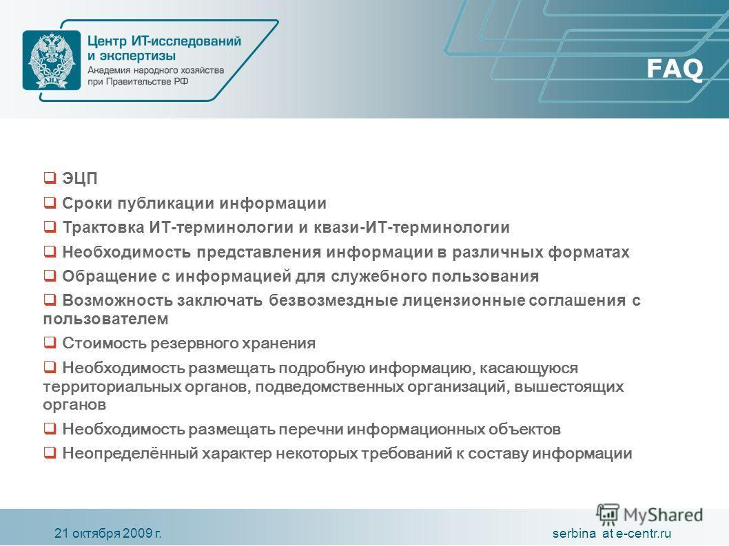 serbina at e-centr.ru21 октября 2009 г. FAQ ЭЦП Сроки публикации информации Трактовка ИТ-терминологии и квази-ИТ-терминологии Необходимость представления информации в различных форматах Обращение с информацией для служебного пользования Возможность з
