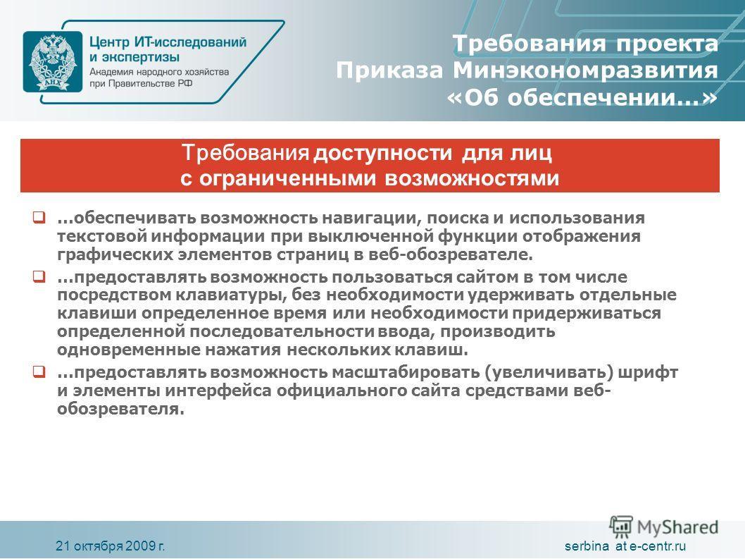 serbina at e-centr.ru21 октября 2009 г. Требования проекта Приказа Минэкономразвития «Об обеспечении…» …обеспечивать возможность навигации, поиска и использования текстовой информации при выключенной функции отображения графических элементов страниц