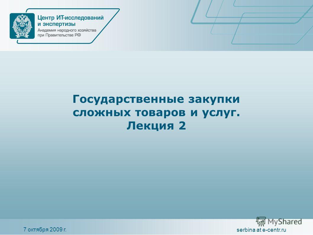 7 октября 2009 г. serbina at e-centr.ru Государственные закупки сложных товаров и услуг. Лекция 2