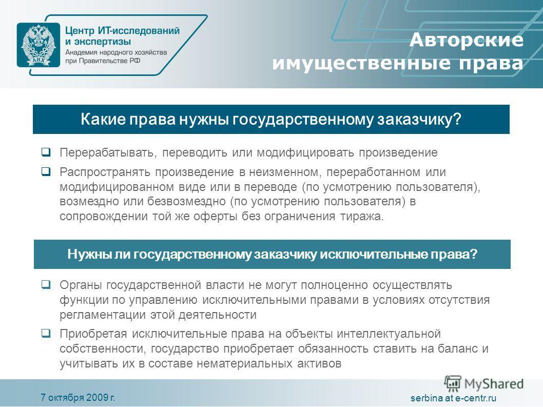 7 октября 2009 г. serbina at e-centr.ru Авторские имущественные права Какие права нужны государственному заказчику? Перерабатывать, переводить или модифицировать произведение Распространять произведение в неизменном, переработанном или модифицированн