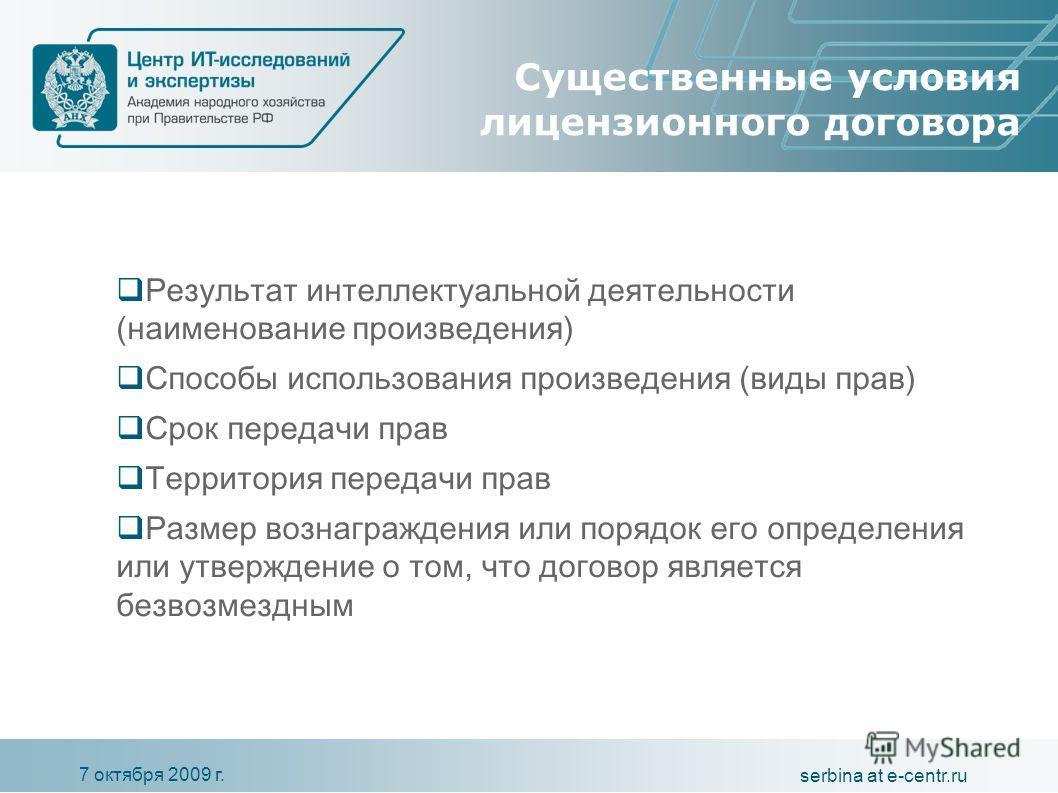 7 октября 2009 г. serbina at e-centr.ru Существенные условия лицензионного договора Результат интеллектуальной деятельности (наименование произведения) Способы использования произведения (виды прав) Срок передачи прав Территория передачи прав Размер