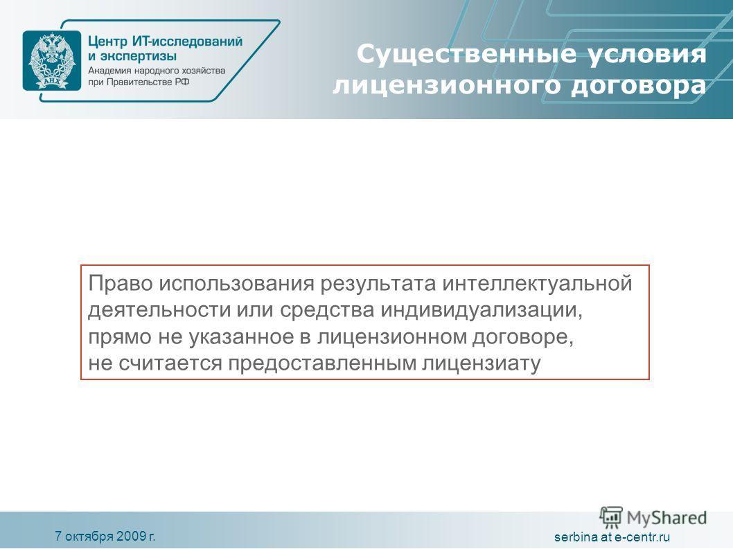 7 октября 2009 г. serbina at e-centr.ru Существенные условия лицензионного договора Право использования результата интеллектуальной деятельности или средства индивидуализации, прямо не указанное в лицензионном договоре, не считается предоставленным л