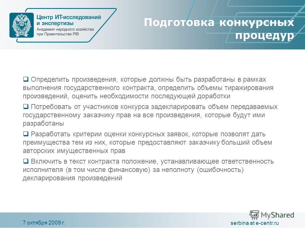 7 октября 2009 г. serbina at e-centr.ru Подготовка конкурсных процедур Определить произведения, которые должны быть разработаны в рамках выполнения государственного контракта, определить объемы тиражирования произведений, оценить необходимости послед