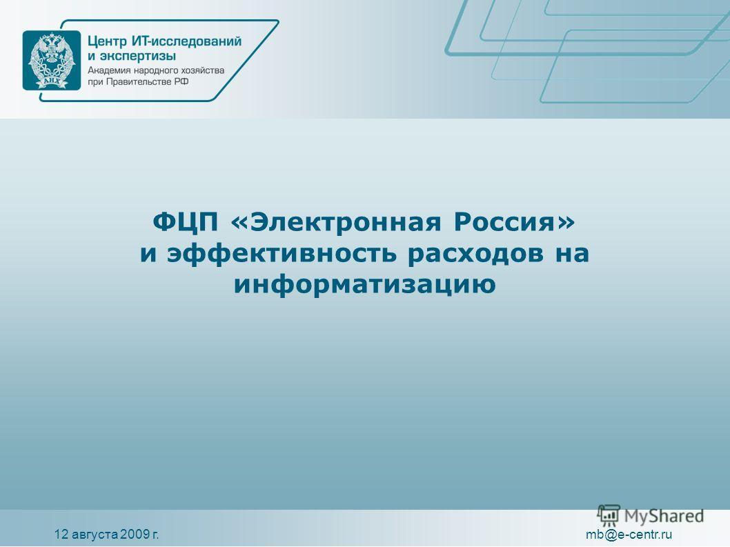 12 августа 2009 г.mb@e-centr.ru ФЦП «Электронная Россия» и эффективность расходов на информатизацию