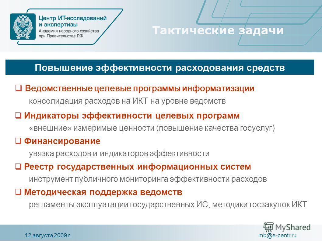 12 августа 2009 г.mb@e-centr.ru Тактические задачи Ведомственные целевые программы информатизации консолидация расходов на ИКТ на уровне ведомств Индикаторы эффективности целевых программ «внешние» измеримые ценности (повышение качества госуслуг) Фин
