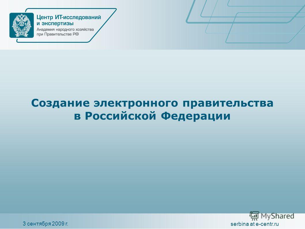 3 сентября 2009 г. serbina at e-centr.ru Создание электронного правительства в Российской Федерации