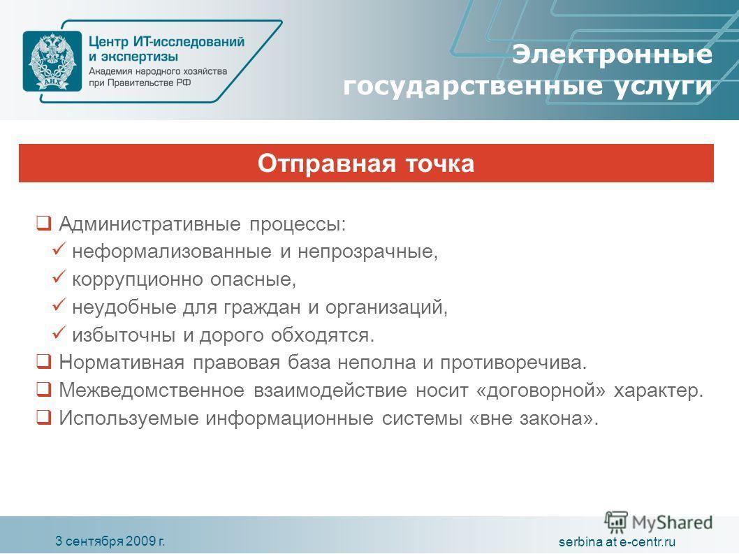 3 сентября 2009 г. serbina at e-centr.ru Электронные государственные услуги Административные процессы: неформализованные и непрозрачные, коррупционно опасные, неудобные для граждан и организаций, избыточны и дорого обходятся. Нормативная правовая баз