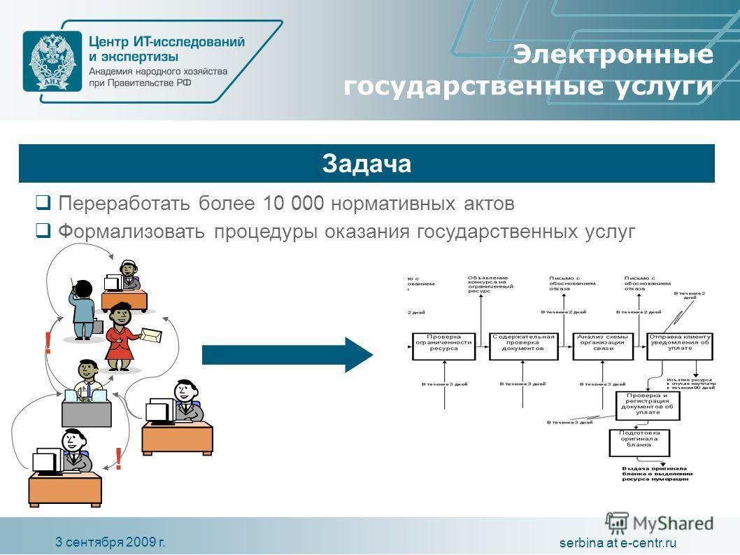 3 сентября 2009 г. serbina at e-centr.ru Электронные государственные услуги Задача Пере работать более 10 000 нормативных актов Формализовать процедуры оказания государственных услуг ! !