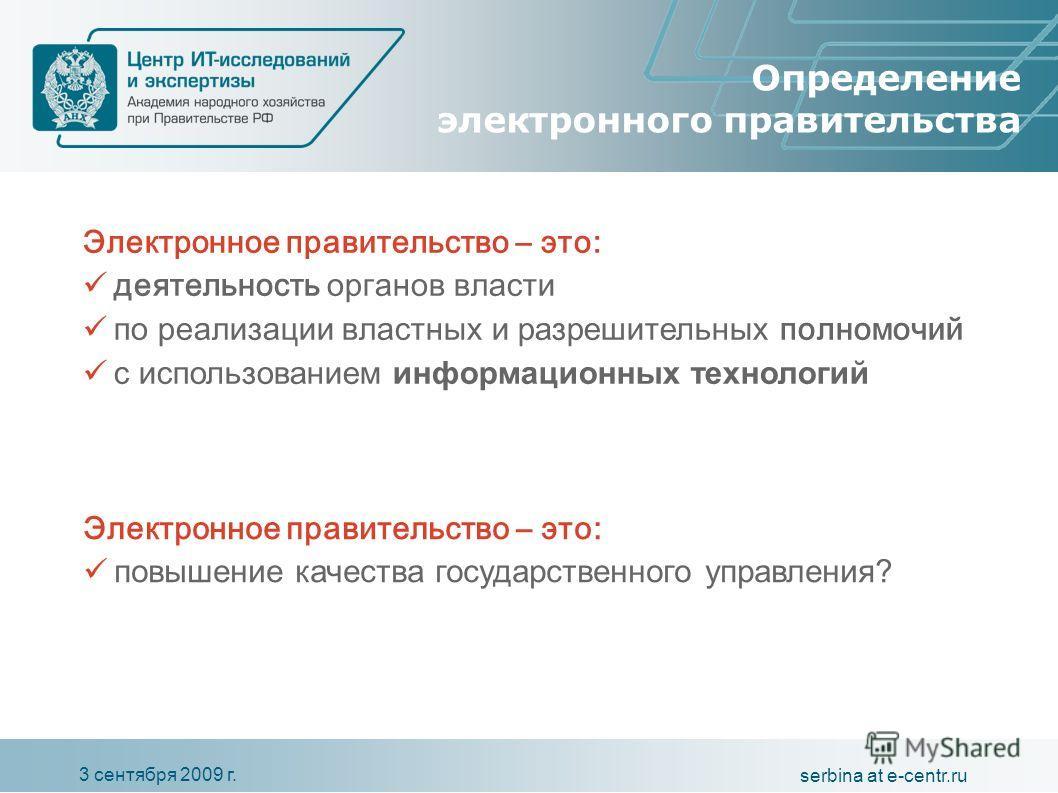 3 сентября 2009 г. serbina at e-centr.ru Определение электронного правительства Электронное правительство – это: деятельность органов власти по реализации властных и разрешительных полномочий с использованием информационных технологий Электронное пра