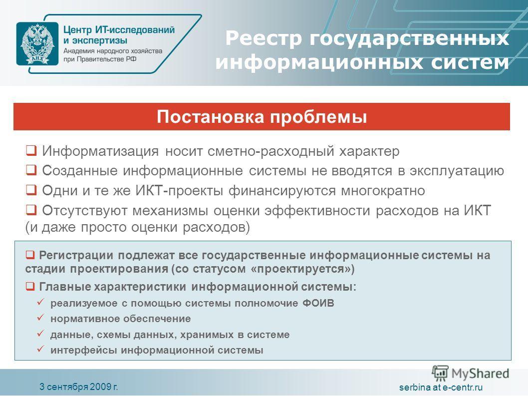 3 сентября 2009 г. serbina at e-centr.ru Постановка проблемы Реестр государственных информационных систем Информатизация носит сметно-расходный характер Созданные информационные системы не вводятся в эксплуатацию Одни и те же ИКТ-проекты финансируютс