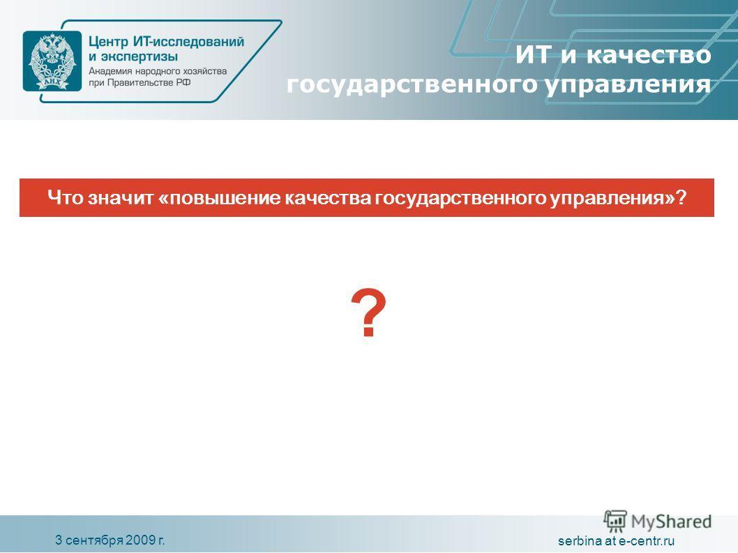 3 сентября 2009 г. serbina at e-centr.ru ИТ и качество государственного управления Что значит «повышение качества государственного управления»? ?