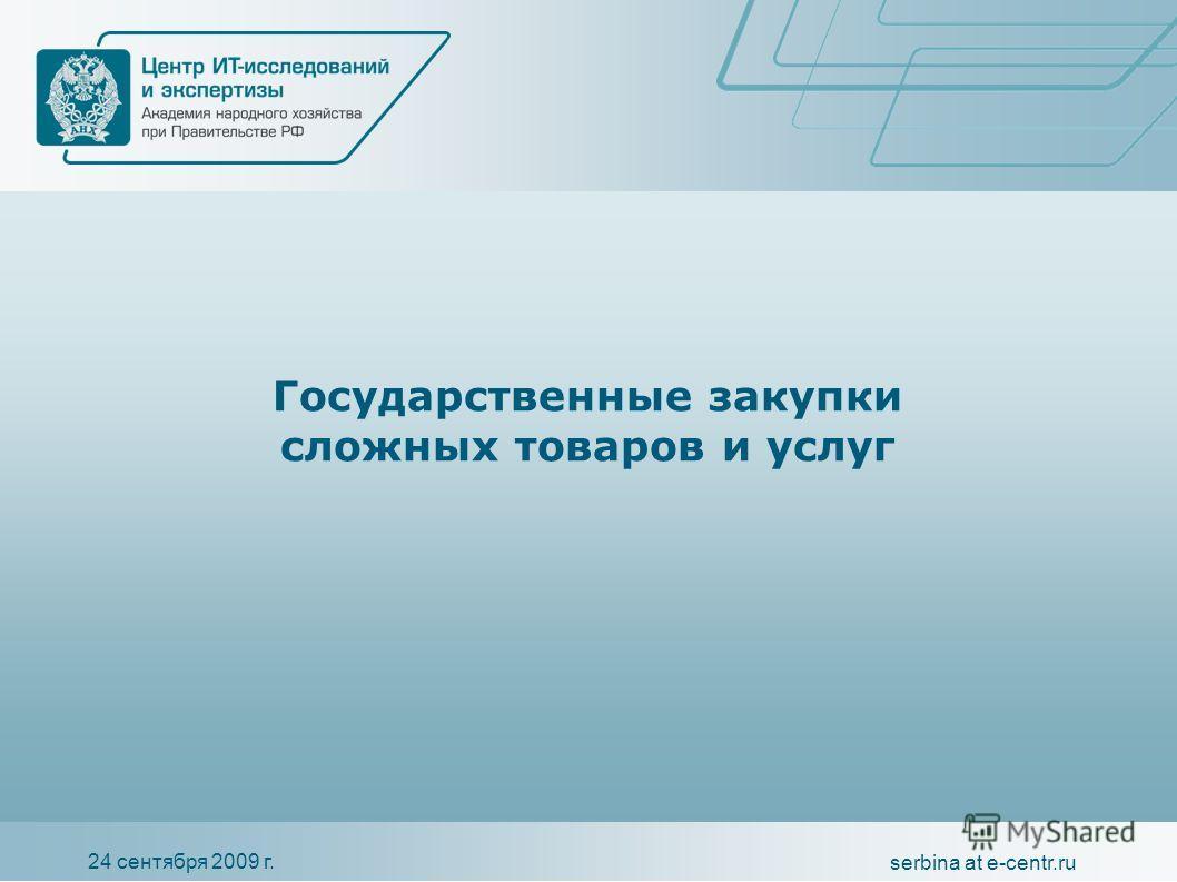24 сентября 2009 г. serbina at e-centr.ru Государственные закупки сложных товаров и услуг