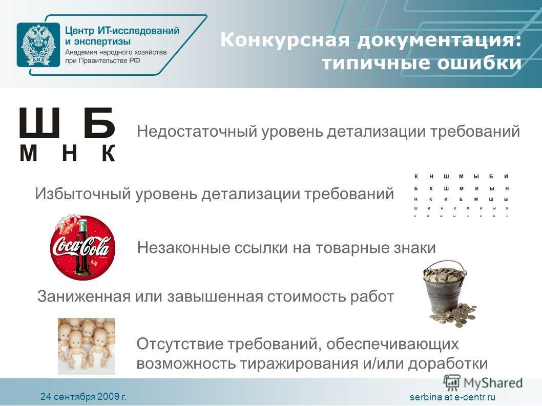 24 сентября 2009 г. serbina at e-centr.ru Конкурсная документация: типичные ошибки Избыточный уровень детализации требований Недостаточный уровень детализации требований Заниженная или завышенная стоимость работ Отсутствие требований, обеспечивающих
