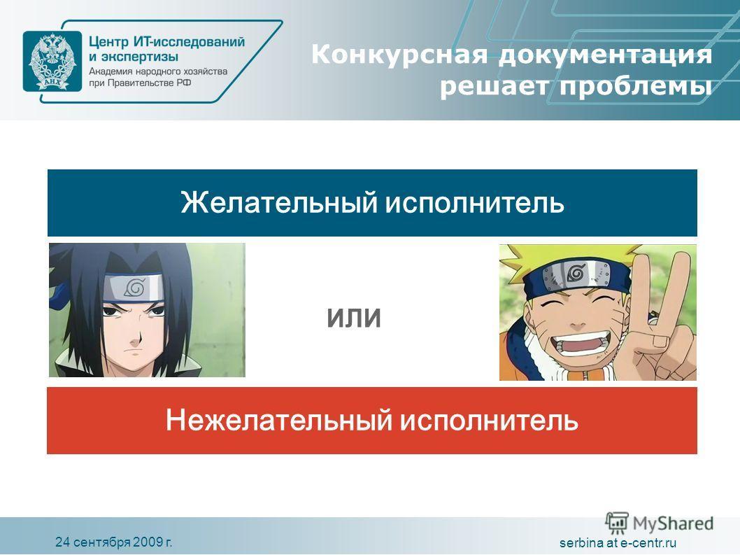 24 сентября 2009 г. serbina at e-centr.ru Конкурсная документация решает проблемы Желательный исполнитель Нежелательный исполнитель ИЛИ