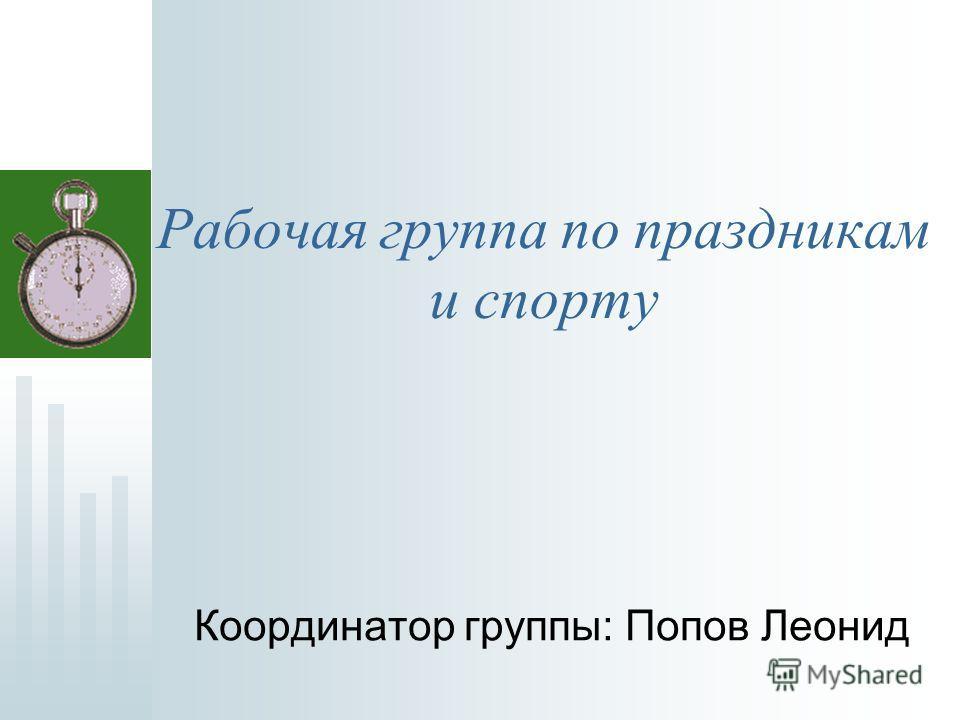 Рабочая группа по праздникам и спорту Координатор группы: Попов Леонид