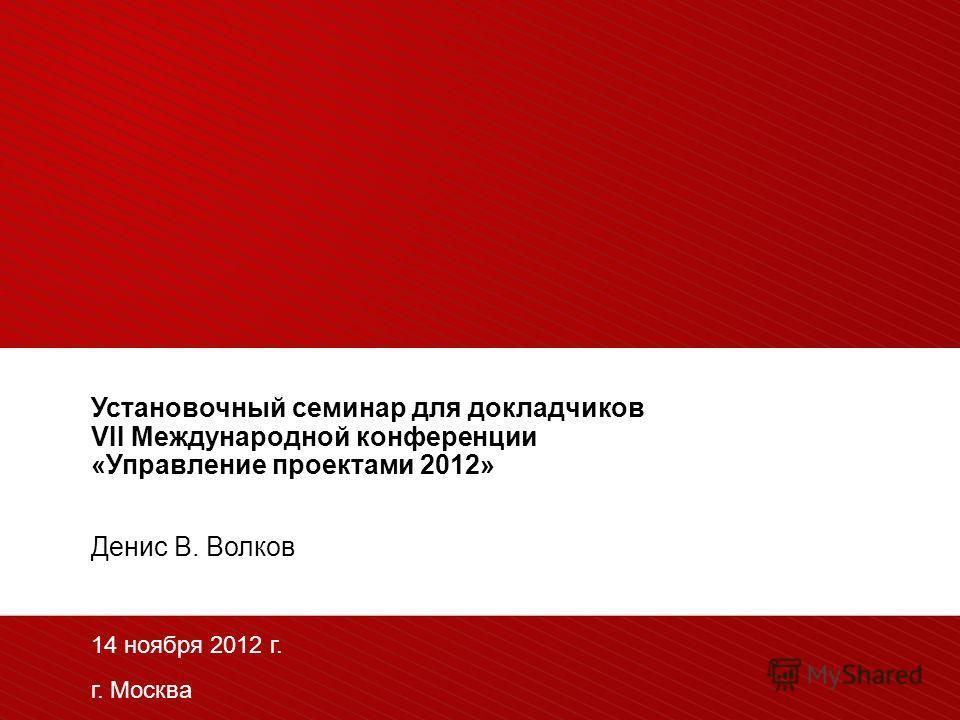 Установочный семинар для докладчиков VII Международной конференции «Управление проектами 2012» Денис В. Волков 14 ноября 2012 г. г. Москва