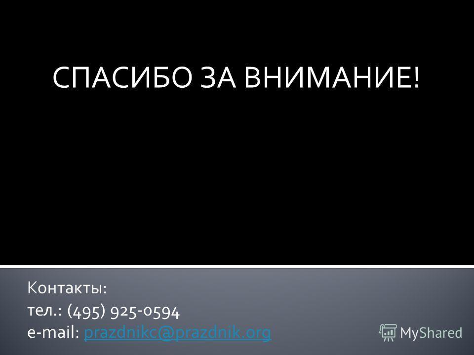 СПАСИБО ЗА ВНИМАНИЕ! Контакты: тел.: (495) 925-0594 e-mail: prazdnikc@prazdnik.orgprazdnikc@prazdnik.org