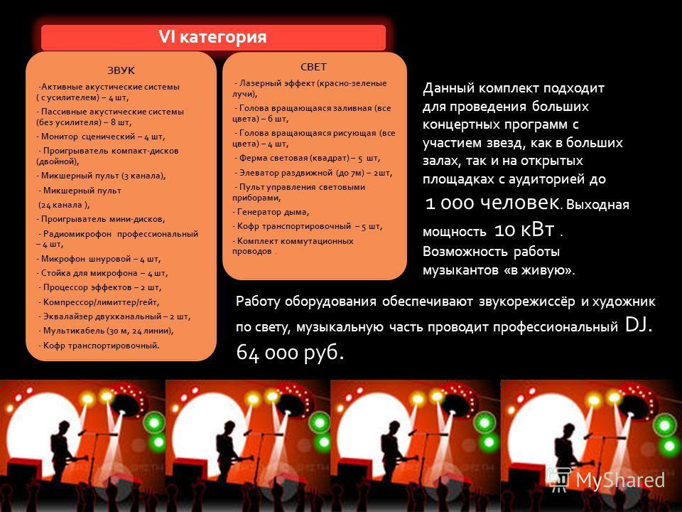 VI категория ЗВУК -Активные акустические системы ( с усилителем) – 4 шт, - Пассивные акустические системы (без усилителя) – 8 шт, - Монитор сценический – 4 шт, - Проигрыватель компакт-дисков (двойной), - Микшерный пульт (3 канала), - Микшерный пульт